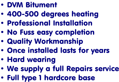 • DVM Bitument  • 400-500 degrees heating  • Professional Installation  • No Fuss easy completion • Quality Workmanship   • Once installed lasts for years  • Hard wearing  • We supply a full Repairs service • Full type 1 hardcore base
